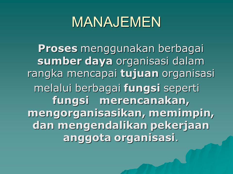 MANAJEMEN Proses menggunakan berbagai sumber daya organisasi dalam rangka mencapai tujuan organisasi melalui berbagai fungsi seperti fungsi merencanak