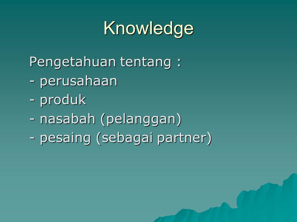 Knowledge Pengetahuan tentang : - perusahaan - produk - nasabah (pelanggan) - pesaing (sebagai partner)