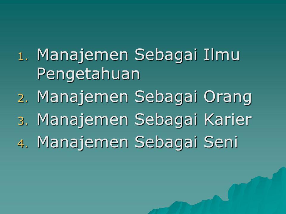 1. Manajemen Sebagai Ilmu Pengetahuan 2. Manajemen Sebagai Orang 3. Manajemen Sebagai Karier 4. Manajemen Sebagai Seni