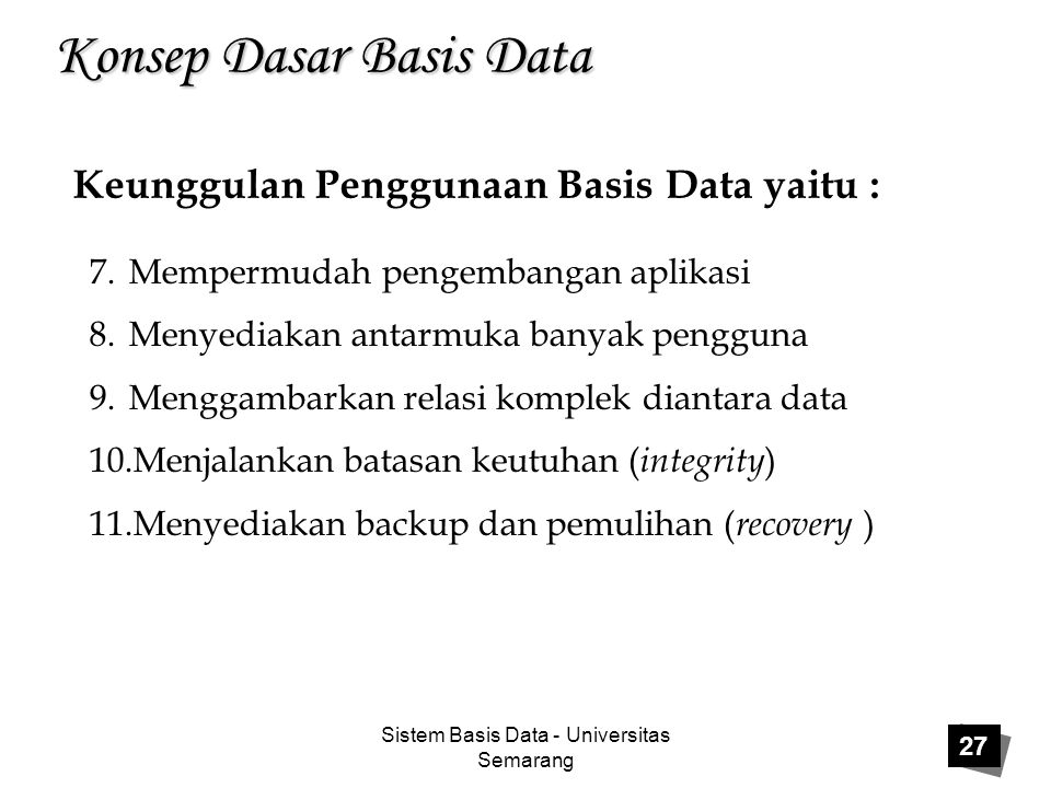 Sistem Basis Data - Universitas Semarang 27 Konsep Dasar Basis Data Keunggulan Penggunaan Basis Data yaitu : 7.Mempermudah pengembangan aplikasi 8.Men
