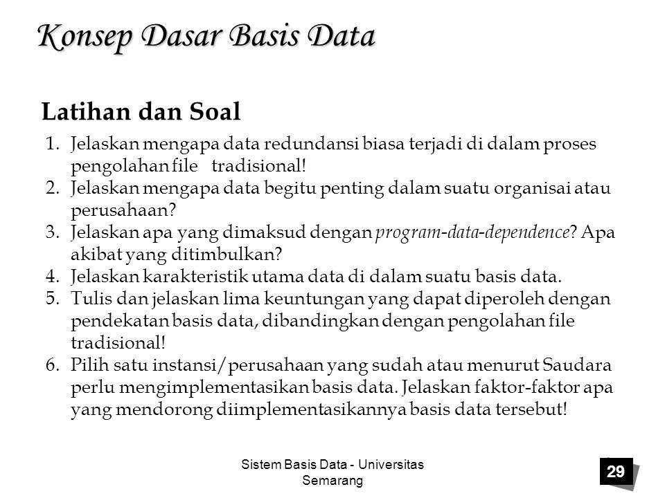 Sistem Basis Data - Universitas Semarang 29 Konsep Dasar Basis Data Latihan dan Soal 1.Jelaskan mengapa data redundansi biasa terjadi di dalam proses