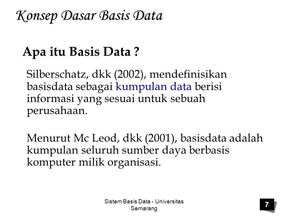 Sistem Basis Data - Universitas Semarang 7 Konsep Dasar Basis Data Silberschatz, dkk (2002), mendefinisikan basisdata sebagai kumpulan data berisi inf