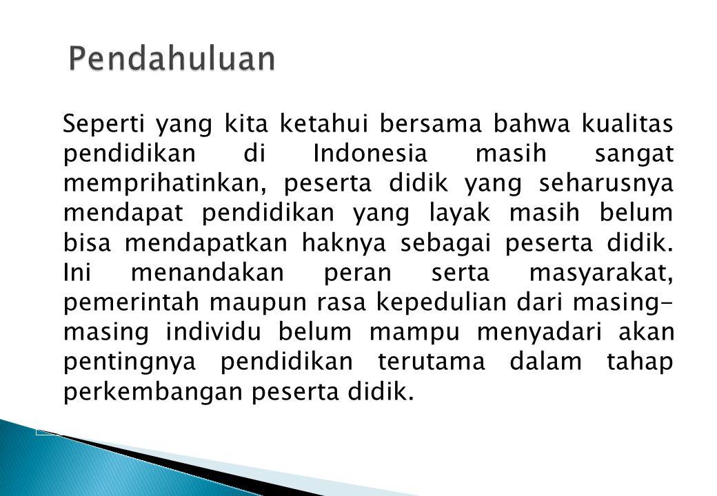 Seperti yang kita ketahui bersama bahwa kualitas pendidikan di Indonesia masih sangat memprihatinkan, peserta didik yang seharusnya mendapat pendidikan yang layak masih belum bisa mendapatkan haknya sebagai peserta didik.