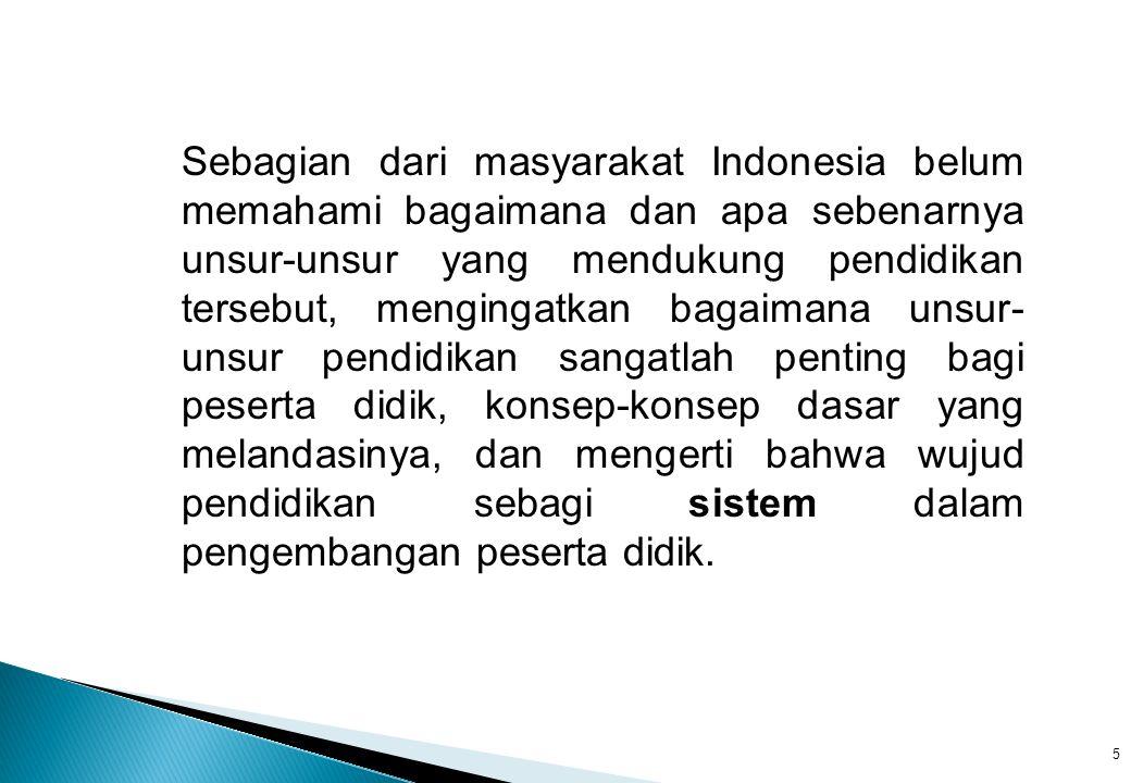 Sebagian dari masyarakat Indonesia belum memahami bagaimana dan apa sebenarnya unsur-unsur yang mendukung pendidikan tersebut, mengingatkan bagaimana unsur- unsur pendidikan sangatlah penting bagi peserta didik, konsep-konsep dasar yang melandasinya, dan mengerti bahwa wujud pendidikan sebagi sistem dalam pengembangan peserta didik.