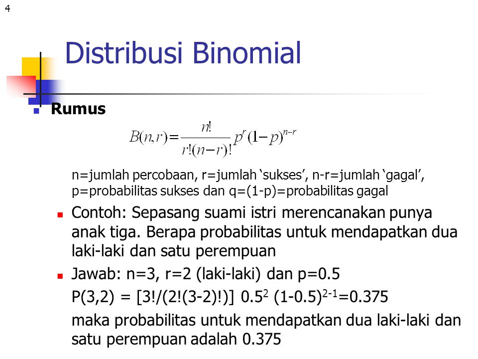 4 Distribusi Binomial Rumus n=jumlah percobaan, r=jumlah 'sukses', n-r=jumlah 'gagal', p=probabilitas sukses dan q=(1-p)=probabilitas gagal Contoh: Se