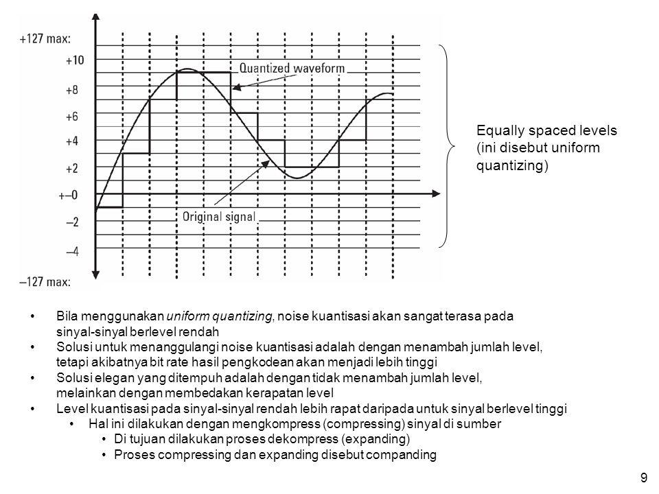 9 Equally spaced levels (ini disebut uniform quantizing) Bila menggunakan uniform quantizing, noise kuantisasi akan sangat terasa pada sinyal-sinyal berlevel rendah Solusi untuk menanggulangi noise kuantisasi adalah dengan menambah jumlah level, tetapi akibatnya bit rate hasil pengkodean akan menjadi lebih tinggi Solusi elegan yang ditempuh adalah dengan tidak menambah jumlah level, melainkan dengan membedakan kerapatan level Level kuantisasi pada sinyal-sinyal rendah lebih rapat daripada untuk sinyal berlevel tinggi Hal ini dilakukan dengan mengkompress (compressing) sinyal di sumber Di tujuan dilakukan proses dekompress (expanding) Proses compressing dan expanding disebut companding