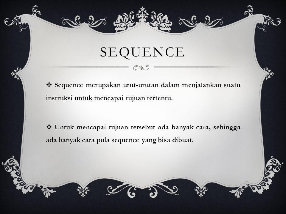 SEQUENCE  Sequence merupakan urut-urutan dalam menjalankan suatu instruksi untuk mencapai tujuan tertentu.  Untuk mencapai tujuan tersebut ada banya