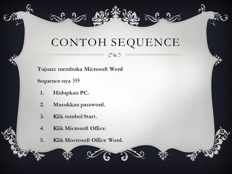 CONTOH SEQUENCE Tujuan: membuka Microsoft Word Sequence-nya ??? 1.Hidupkan PC. 2.Masukkan password. 3.Klik tombol Start. 4.Klik Microsoft Office. 5.Kl