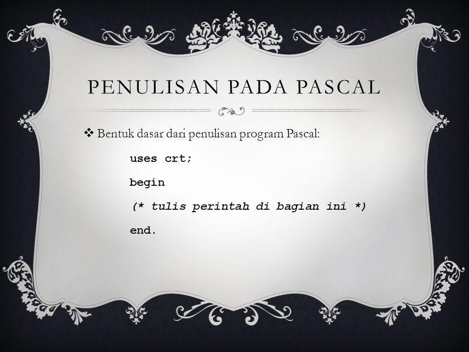PENULISAN PADA PASCAL  Bentuk dasar dari penulisan program Pascal: uses crt; begin (* tulis perintah di bagian ini *) end.