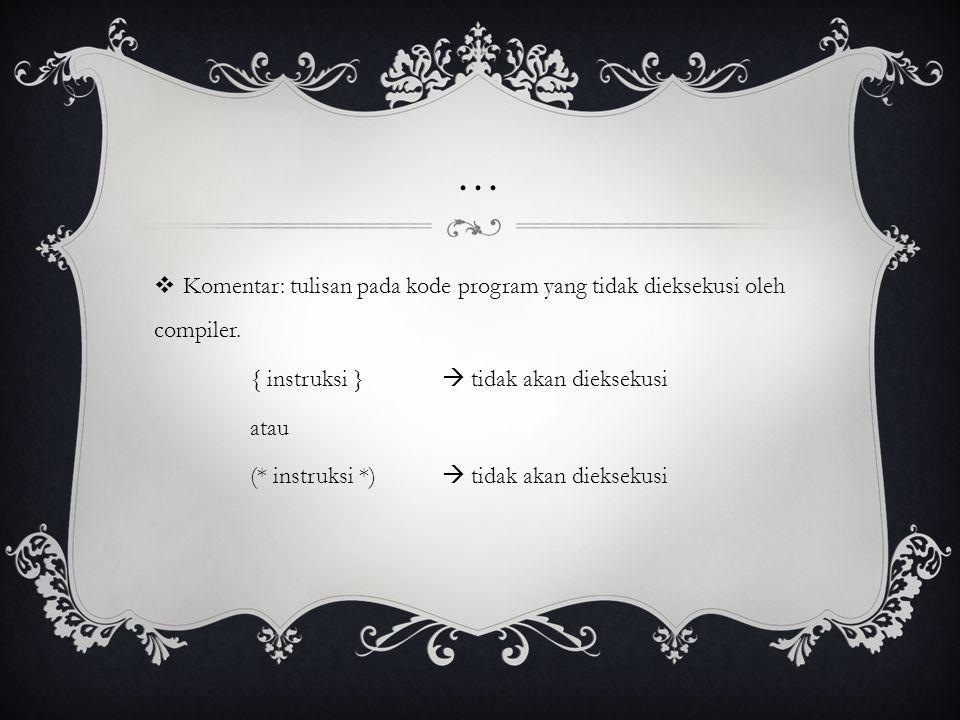 ...  Komentar: tulisan pada kode program yang tidak dieksekusi oleh compiler. { instruksi }  tidak akan dieksekusi atau (* instruksi *)  tidak akan