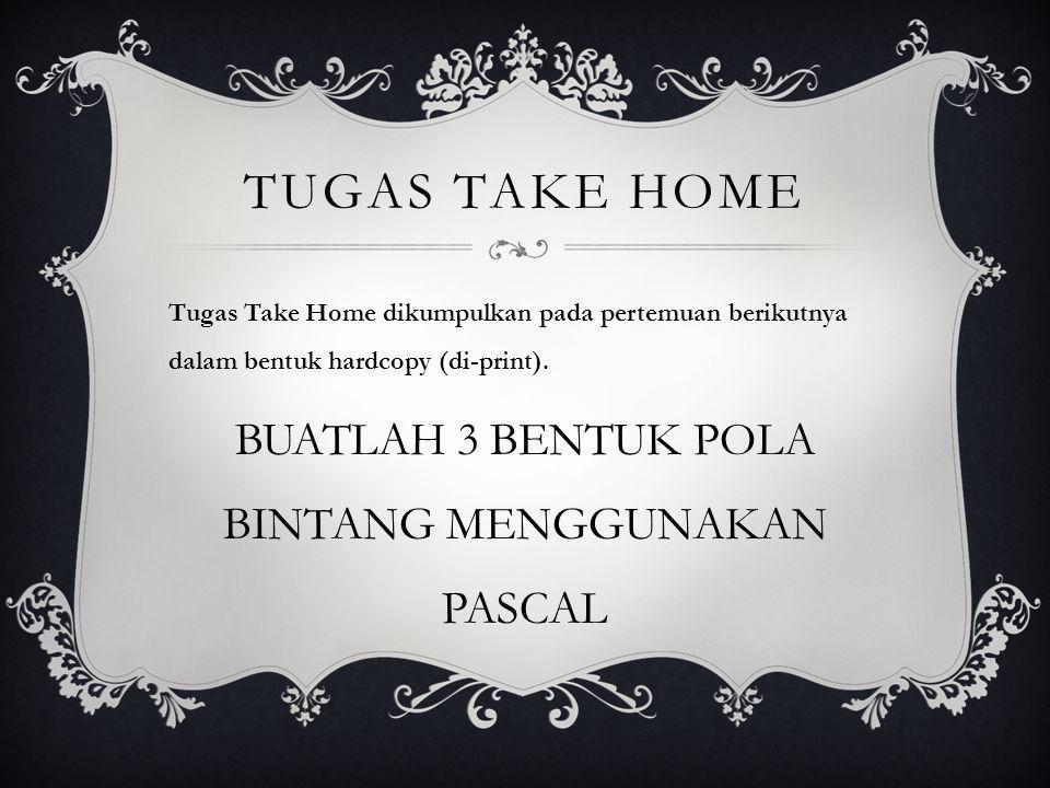 TUGAS TAKE HOME Tugas Take Home dikumpulkan pada pertemuan berikutnya dalam bentuk hardcopy (di-print). BUATLAH 3 BENTUK POLA BINTANG MENGGUNAKAN PASC