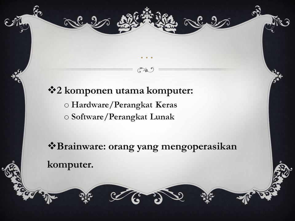 …  2 komponen utama komputer: o Hardware/Perangkat Keras o Software/Perangkat Lunak  Brainware: orang yang mengoperasikan komputer.