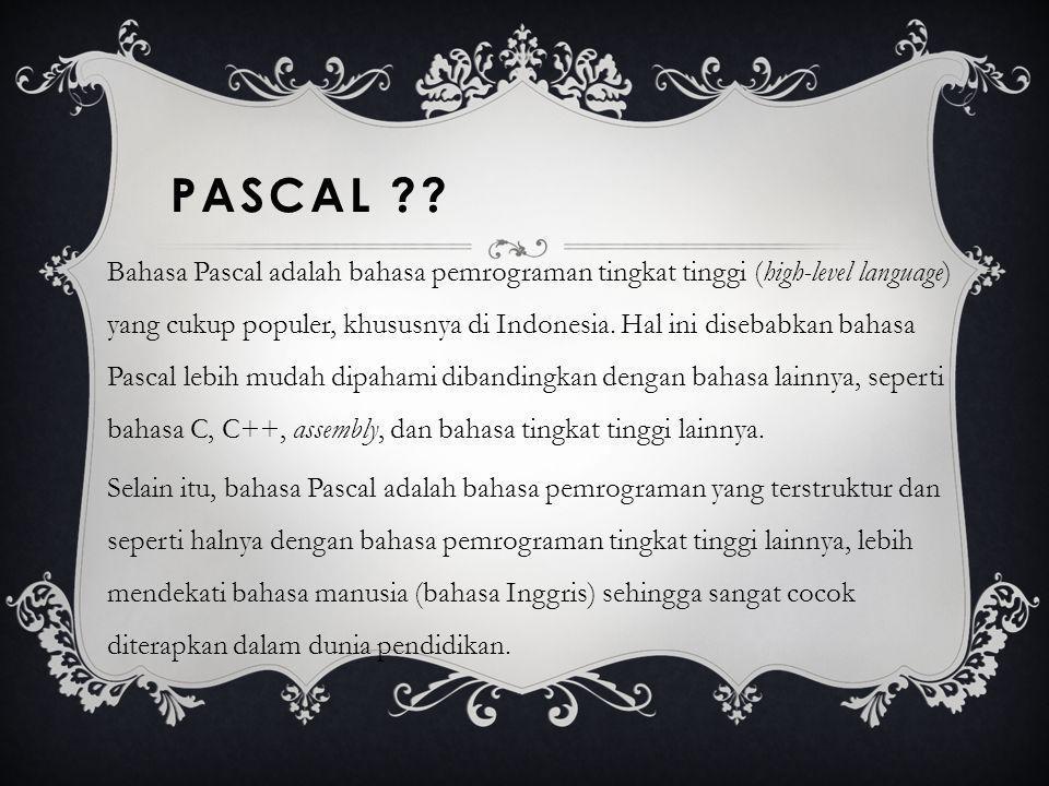 PASCAL ?? Bahasa Pascal adalah bahasa pemrograman tingkat tinggi (high-level language) yang cukup populer, khususnya di Indonesia. Hal ini disebabkan