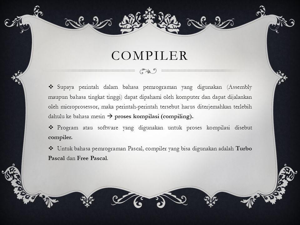 COMPILER  Supaya perintah dalam bahasa pemrograman yang digunakan (Assembly maupun bahasa tingkat tinggi) dapat dipahami oleh komputer dan dapat dija