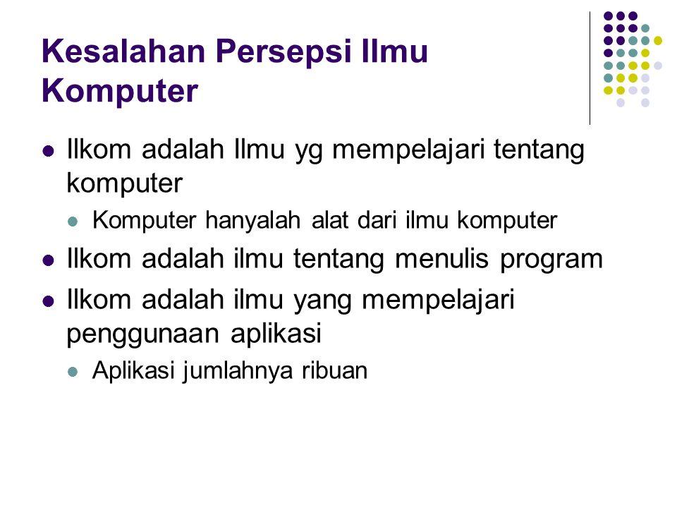 Kesalahan Persepsi Ilmu Komputer Ilkom adalah Ilmu yg mempelajari tentang komputer Komputer hanyalah alat dari ilmu komputer Ilkom adalah ilmu tentang