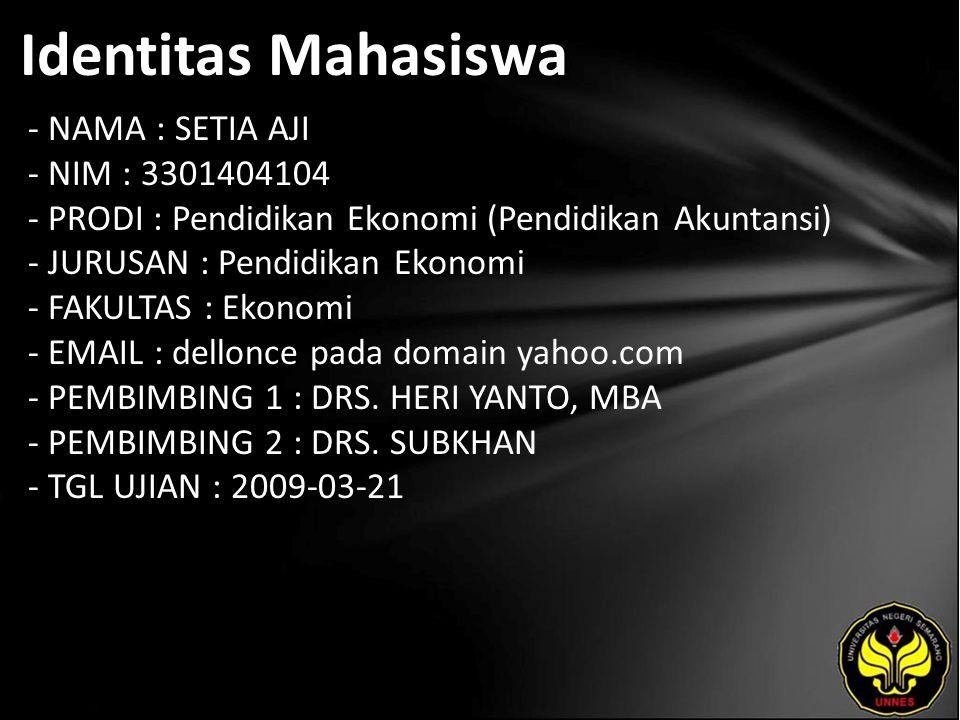 Identitas Mahasiswa - NAMA : SETIA AJI - NIM : 3301404104 - PRODI : Pendidikan Ekonomi (Pendidikan Akuntansi) - JURUSAN : Pendidikan Ekonomi - FAKULTAS : Ekonomi - EMAIL : dellonce pada domain yahoo.com - PEMBIMBING 1 : DRS.