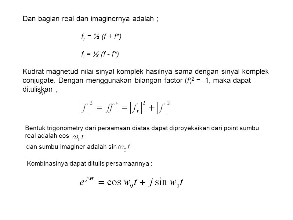 Dan bagian real dan imaginernya adalah ; f r = ½ (f + f*) f i = ½ (f - f*) Kudrat magnetud nilai sinyal komplek hasilnya sama dengan sinyal komplek co