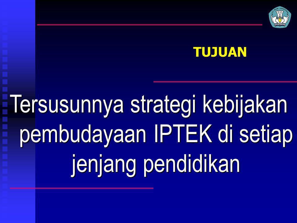 TUJUAN Tersusunnya strategi kebijakan pembudayaan IPTEK di setiap jenjang pendidikan