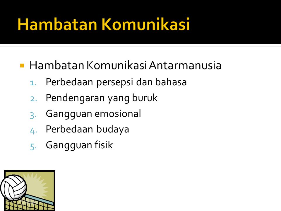  Hambatan Komunikasi Antarmanusia 1. Perbedaan persepsi dan bahasa 2. Pendengaran yang buruk 3. Gangguan emosional 4. Perbedaan budaya 5. Gangguan fi
