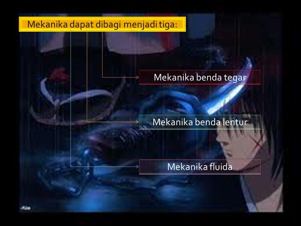 Mekanika dapat dibagi menjadi tiga: Mekanika benda tegar Mekanika benda lentur Mekanika fluida