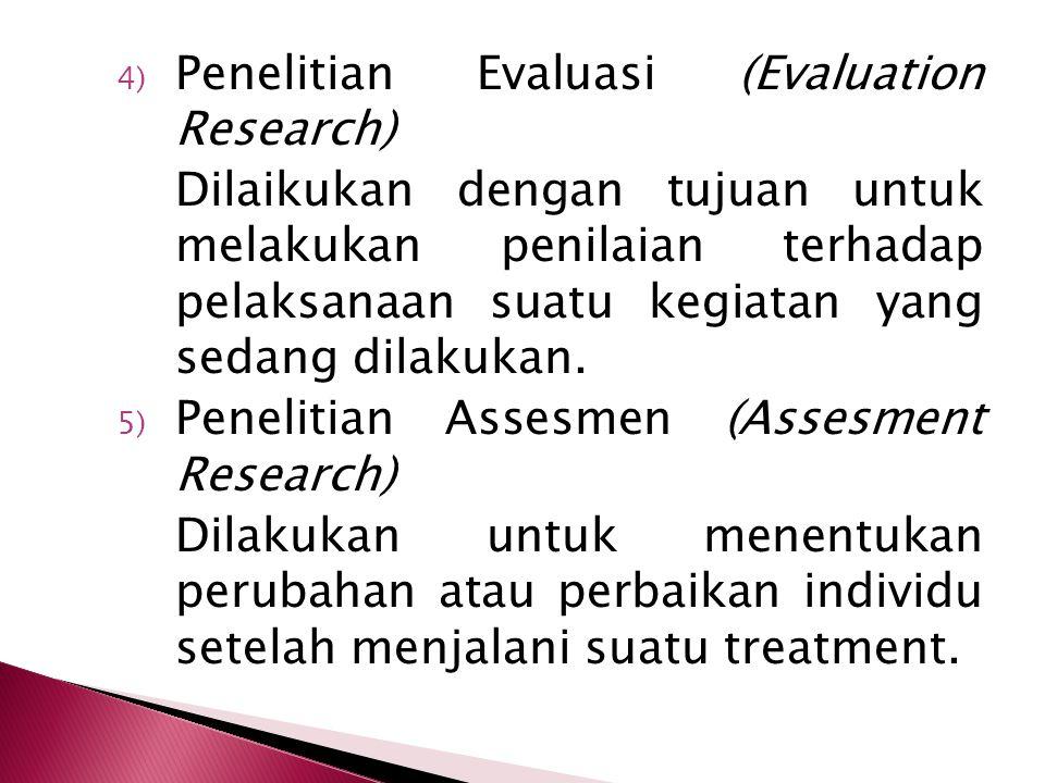 4) Penelitian Evaluasi (Evaluation Research) Dilaikukan dengan tujuan untuk melakukan penilaian terhadap pelaksanaan suatu kegiatan yang sedang dilakukan.