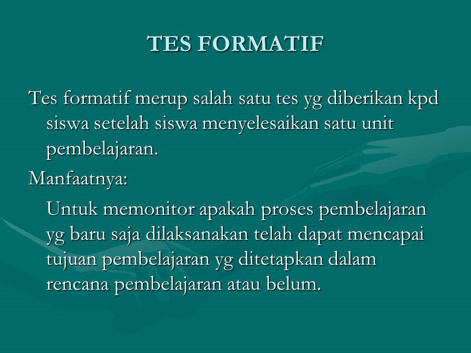 TES FORMATIF Tes formatif merup salah satu tes yg diberikan kpd siswa setelah siswa menyelesaikan satu unit pembelajaran. Manfaatnya: Untuk memonitor