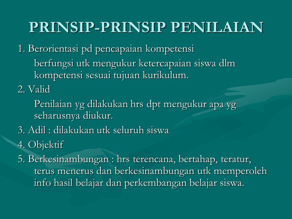 PRINSIP-PRINSIP PENILAIAN 1. Berorientasi pd pencapaian kompetensi berfungsi utk mengukur ketercapaian siswa dlm kompetensi sesuai tujuan kurikulum. 2