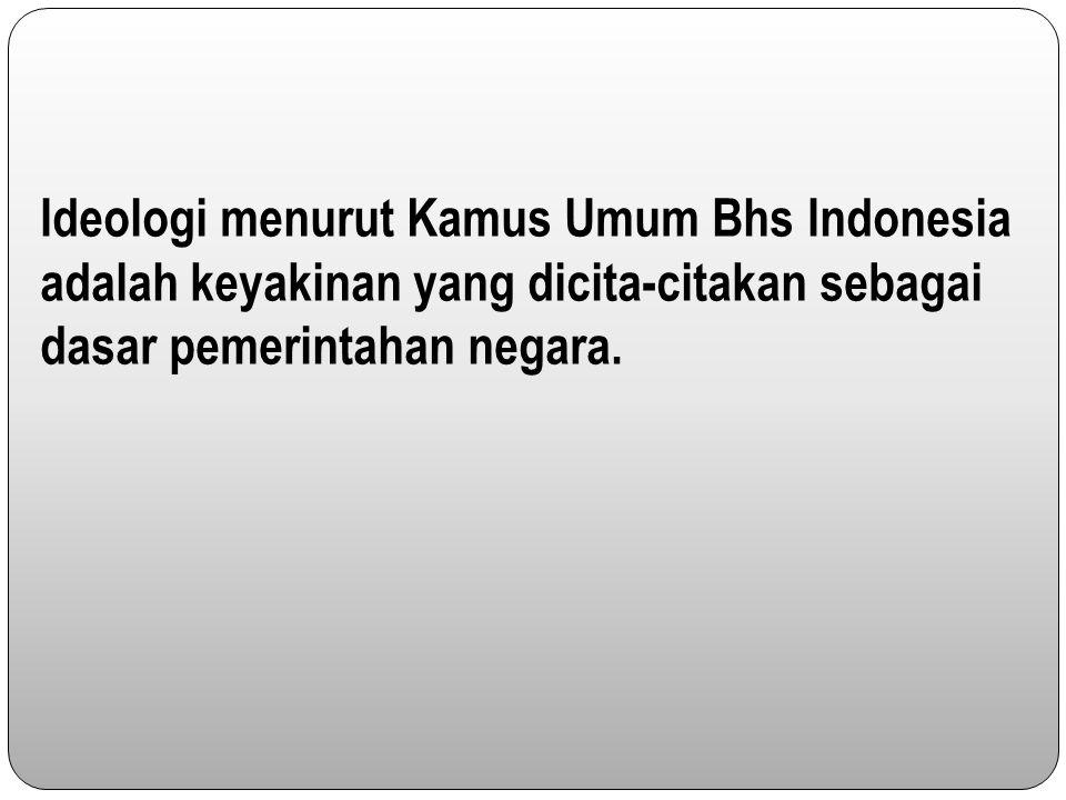 Ideologi menurut Kamus Umum Bhs Indonesia adalah keyakinan yang dicita-citakan sebagai dasar pemerintahan negara.