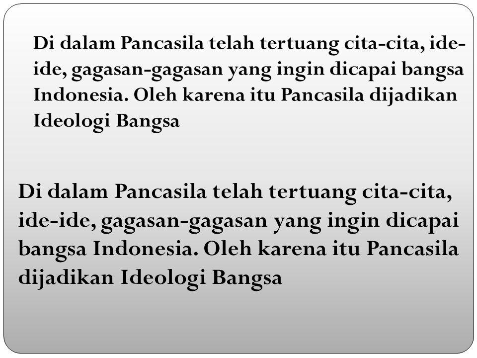 Di dalam Pancasila telah tertuang cita-cita, ide-ide, gagasan-gagasan yang ingin dicapai bangsa Indonesia.