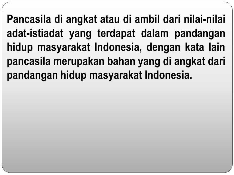 Pancasila di angkat atau di ambil dari nilai-nilai adat-istiadat yang terdapat dalam pandangan hidup masyarakat Indonesia, dengan kata lain pancasila merupakan bahan yang di angkat dari pandangan hidup masyarakat Indonesia.
