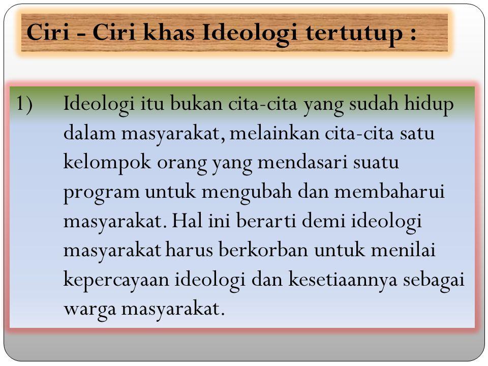 1) Ideologi itu bukan cita-cita yang sudah hidup dalam masyarakat, melainkan cita-cita satu kelompok orang yang mendasari suatu program untuk mengubah dan membaharui masyarakat.