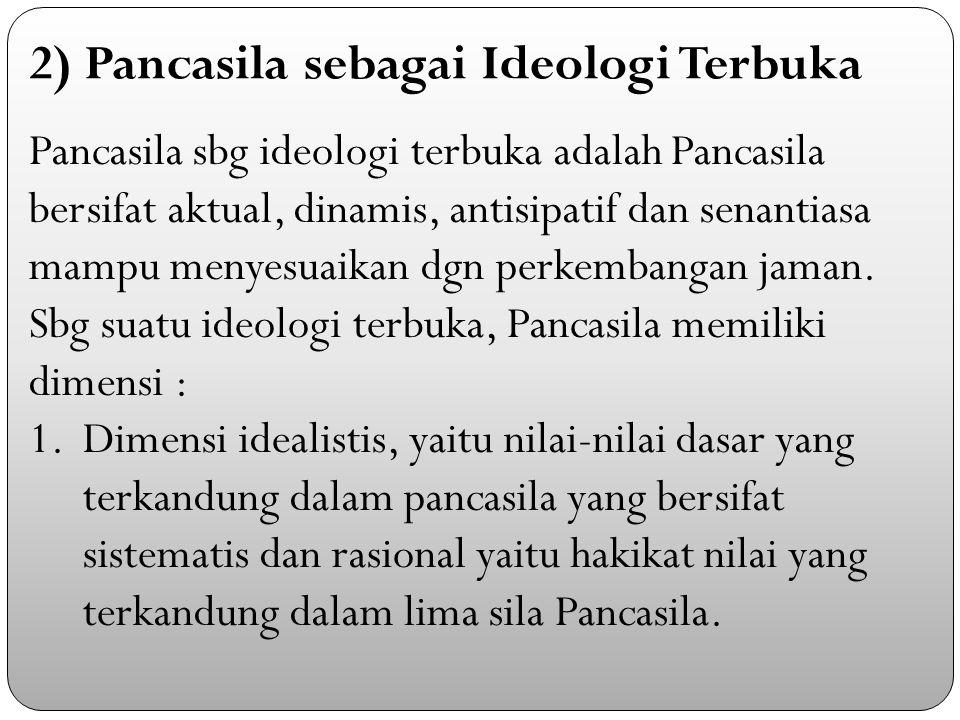Pancasila sbg ideologi terbuka adalah Pancasila bersifat aktual, dinamis, antisipatif dan senantiasa mampu menyesuaikan dgn perkembangan jaman.