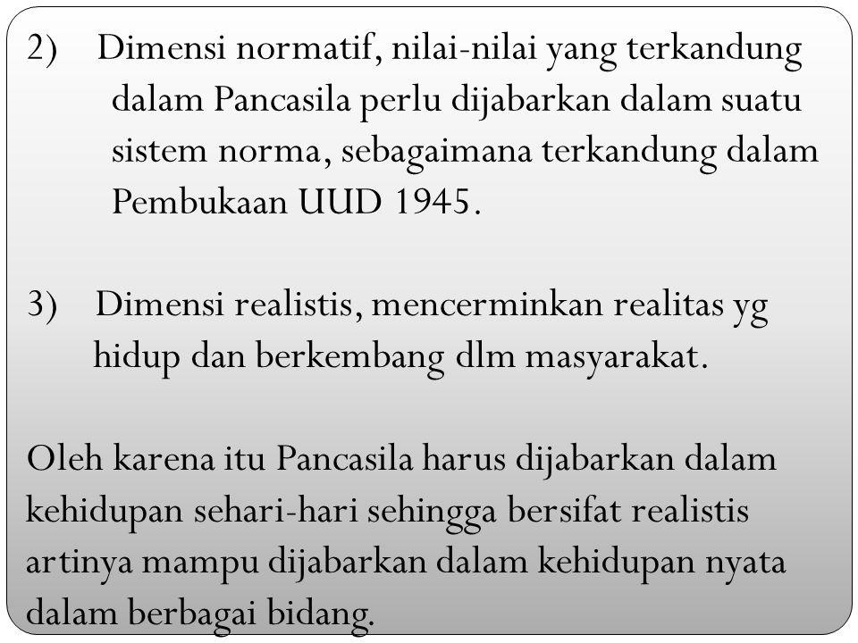 2) Dimensi normatif, nilai-nilai yang terkandung dalam Pancasila perlu dijabarkan dalam suatu sistem norma, sebagaimana terkandung dalam Pembukaan UUD 1945.