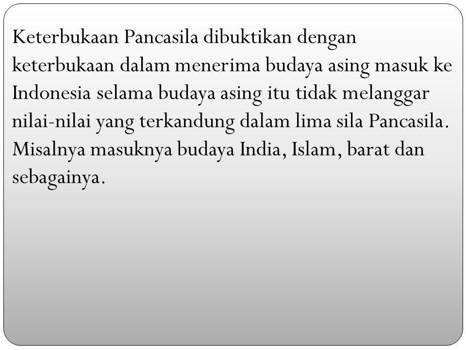 Keterbukaan Pancasila dibuktikan dengan keterbukaan dalam menerima budaya asing masuk ke Indonesia selama budaya asing itu tidak melanggar nilai-nilai yang terkandung dalam lima sila Pancasila.