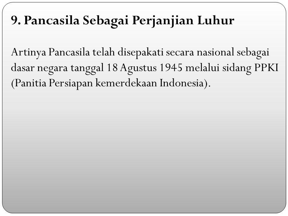 9. Pancasila Sebagai Perjanjian Luhur Artinya Pancasila telah disepakati secara nasional sebagai dasar negara tanggal 18 Agustus 1945 melalui sidang P