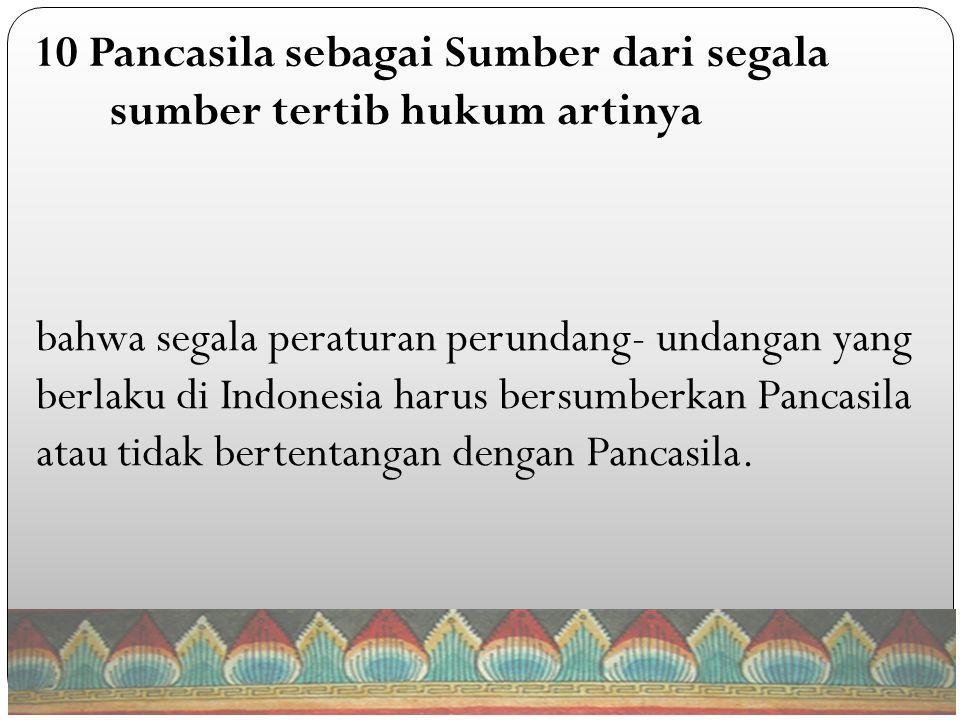 bahwa segala peraturan perundang- undangan yang berlaku di Indonesia harus bersumberkan Pancasila atau tidak bertentangan dengan Pancasila.