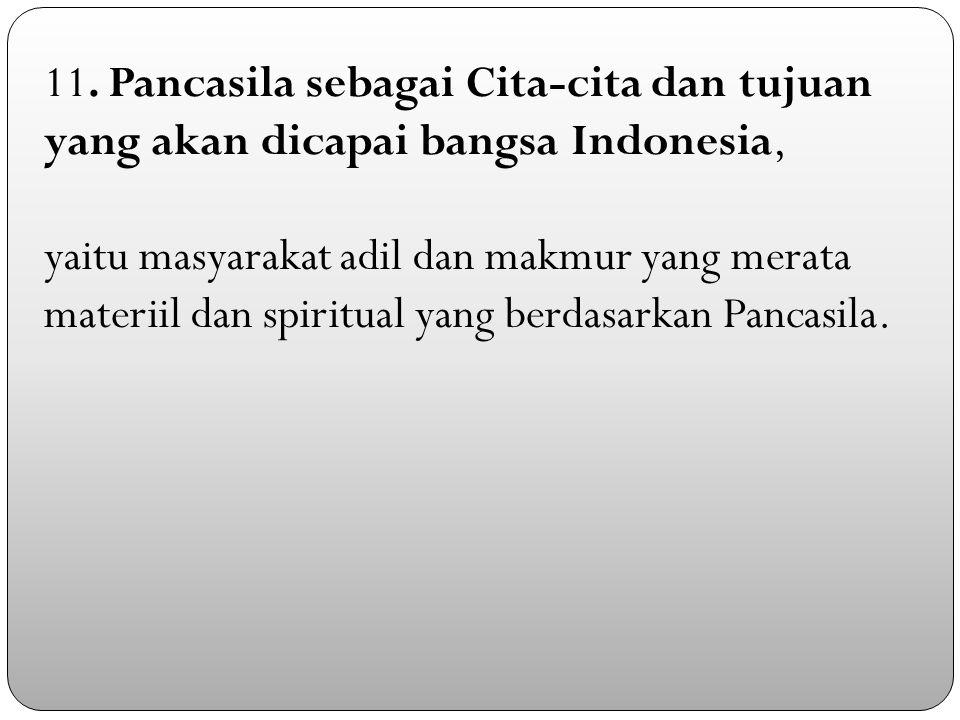 11. Pancasila sebagai Cita-cita dan tujuan yang akan dicapai bangsa Indonesia, yaitu masyarakat adil dan makmur yang merata materiil dan spiritual yan