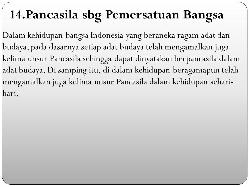 Dalam kehidupan bangsa Indonesia yang beraneka ragam adat dan budaya, pada dasarnya setiap adat budaya telah mengamalkan juga kelima unsur Pancasila sehingga dapat dinyatakan berpancasila dalam adat budaya.