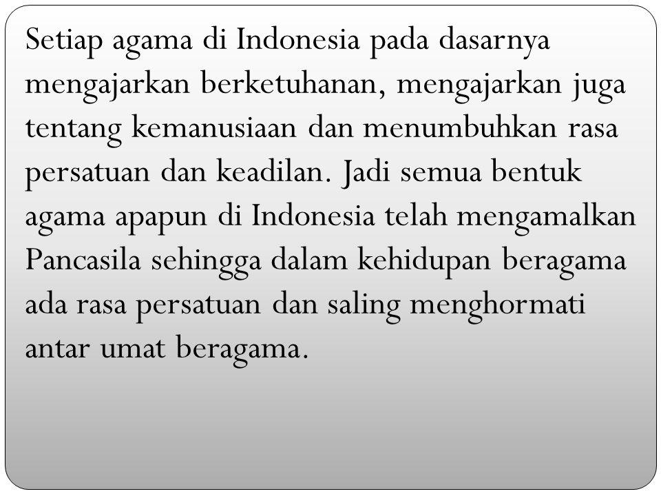 Setiap agama di Indonesia pada dasarnya mengajarkan berketuhanan, mengajarkan juga tentang kemanusiaan dan menumbuhkan rasa persatuan dan keadilan.