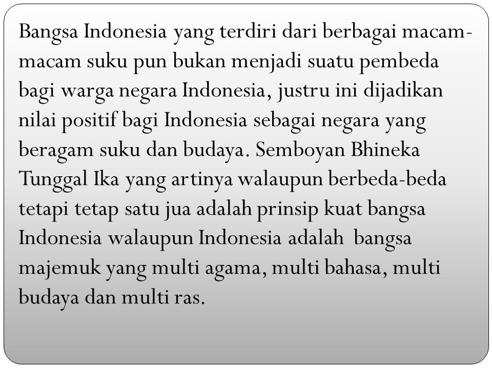 Bangsa Indonesia yang terdiri dari berbagai macam- macam suku pun bukan menjadi suatu pembeda bagi warga negara Indonesia, justru ini dijadikan nilai positif bagi Indonesia sebagai negara yang beragam suku dan budaya.