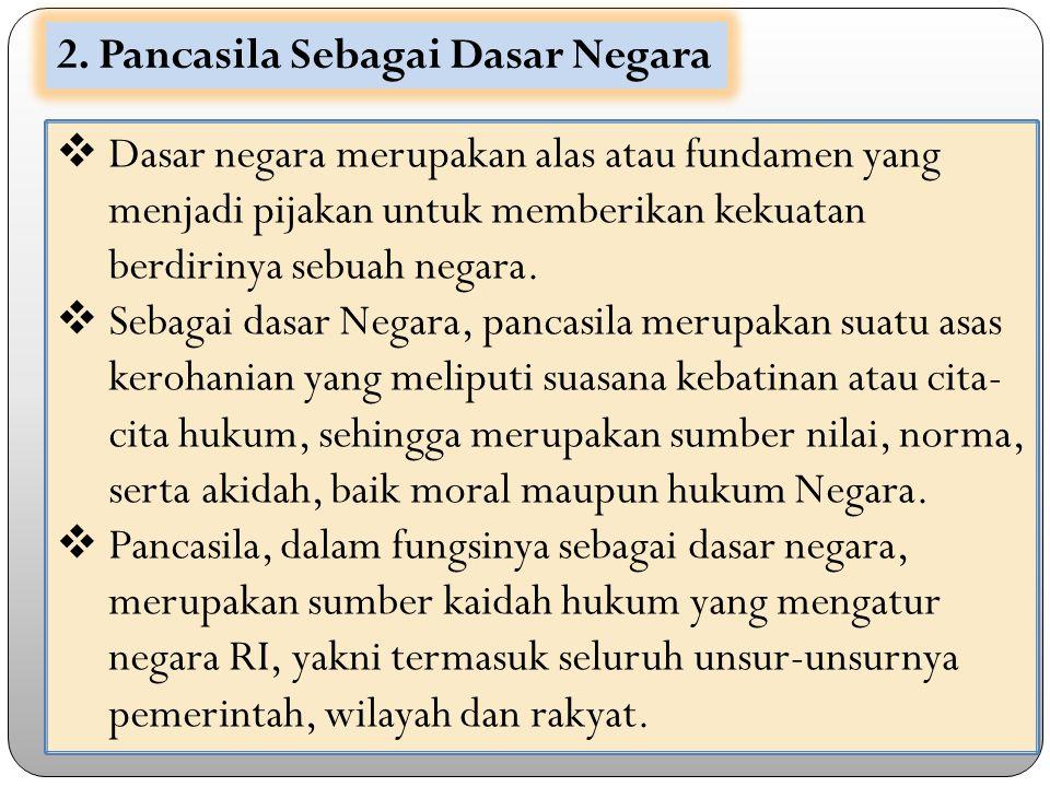 2. Pancasila Sebagai Dasar Negara  Dasar negara merupakan alas atau fundamen yang menjadi pijakan untuk memberikan kekuatan berdirinya sebuah negara.