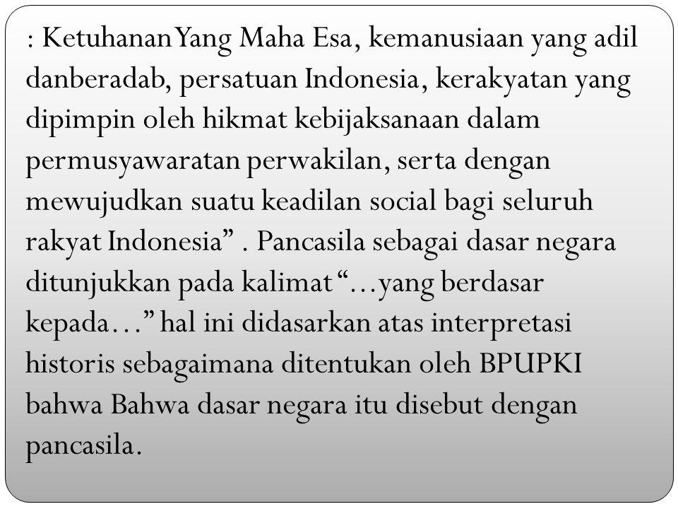 : Ketuhanan Yang Maha Esa, kemanusiaan yang adil danberadab, persatuan Indonesia, kerakyatan yang dipimpin oleh hikmat kebijaksanaan dalam permusyawaratan perwakilan, serta dengan mewujudkan suatu keadilan social bagi seluruh rakyat Indonesia .