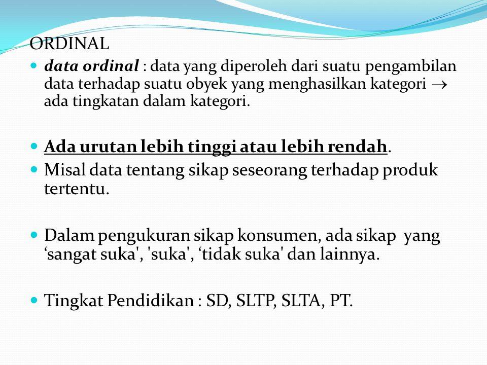 ORDINAL data ordinal : data yang diperoleh dari suatu pengambilan data terhadap suatu obyek yang menghasilkan kategori  ada tingkatan dalam kategori.