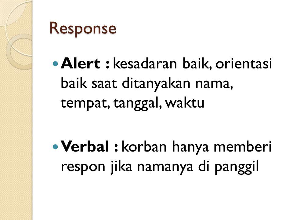 Response Alert : kesadaran baik, orientasi baik saat ditanyakan nama, tempat, tanggal, waktu Verbal : korban hanya memberi respon jika namanya di panggil