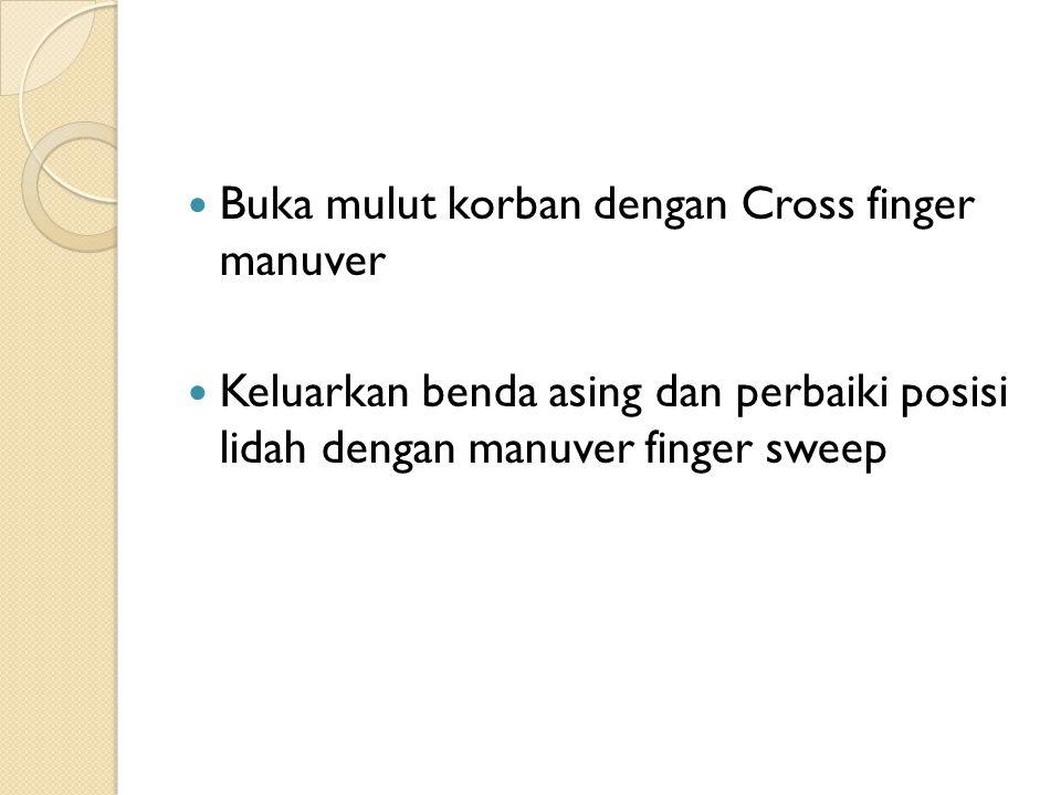 Buka mulut korban dengan Cross finger manuver Keluarkan benda asing dan perbaiki posisi lidah dengan manuver finger sweep