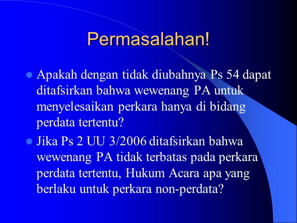 Permasalahan! Apakah dengan tidak diubahnya Ps 54 dapat ditafsirkan bahwa wewenang PA untuk menyelesaikan perkara hanya di bidang perdata tertentu? Ji