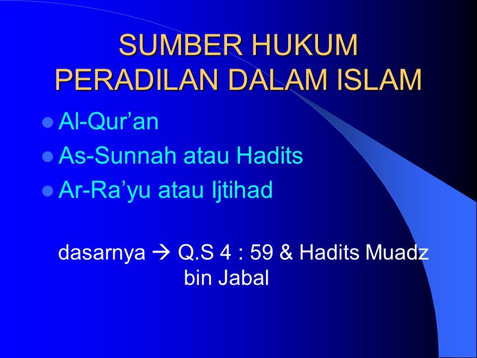SUMBER HUKUM PERADILAN DALAM ISLAM Al-Qur'an As-Sunnah atau Hadits Ar-Ra'yu atau Ijtihad dasarnya  Q.S 4 : 59 & Hadits Muadz bin Jabal