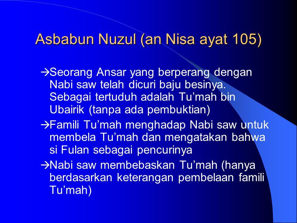 Asbabun Nuzul (an Nisa ayat 105)  Seorang Ansar yang berperang dengan Nabi saw telah dicuri baju besinya. Sebagai tertuduh adalah Tu'mah bin Ubairik