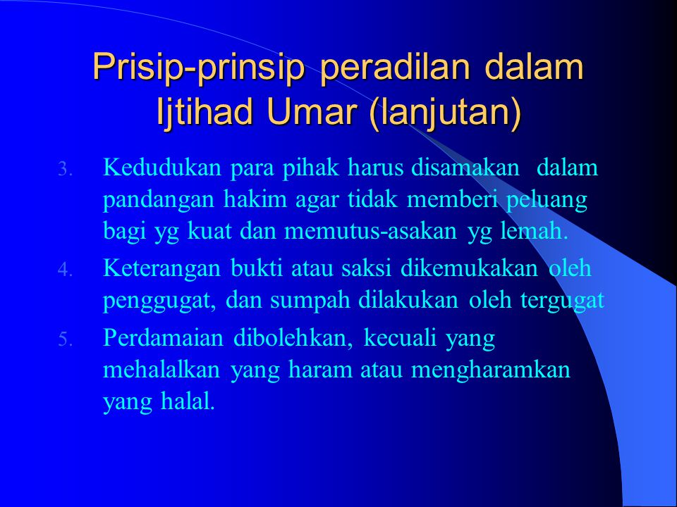 Prisip-prinsip peradilan dalam Ijtihad Umar (lanjutan) 3. Kedudukan para pihak harus disamakan dalam pandangan hakim agar tidak memberi peluang bagi y