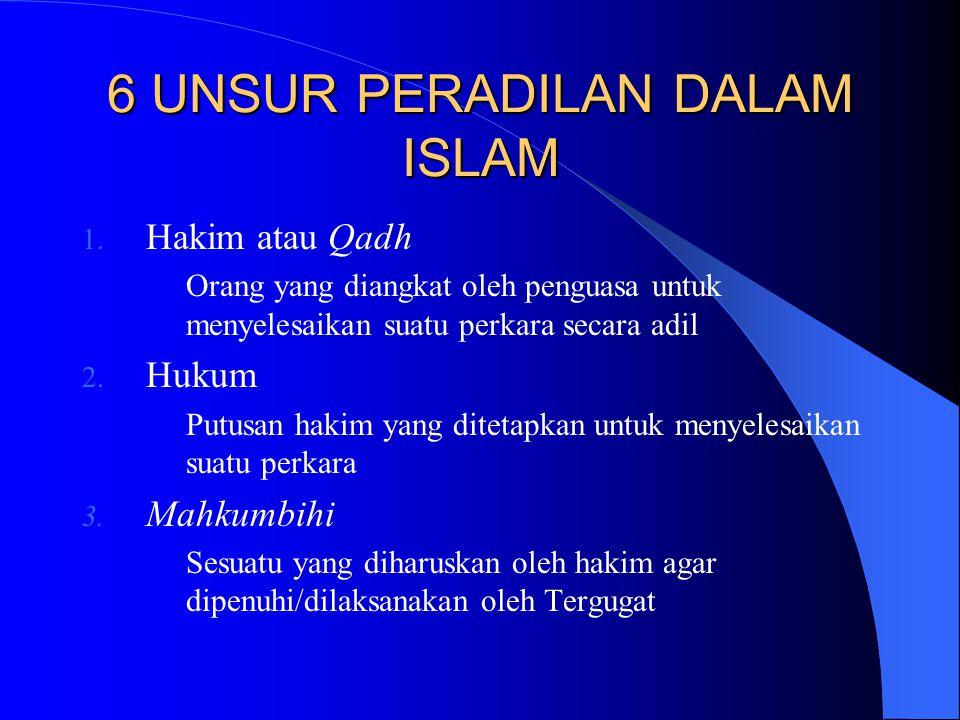 6 UNSUR PERADILAN DALAM ISLAM 1. Hakim atau Qadh Orang yang diangkat oleh penguasa untuk menyelesaikan suatu perkara secara adil 2. Hukum Putusan haki